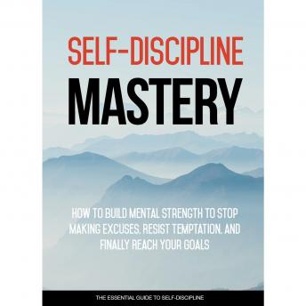 Self Discipline Mastery - Crush Procrastination and Achieve Success In Your Life: Learn How To Implement Self-Discipline Into Your Life So You Can Achieve Your Goals