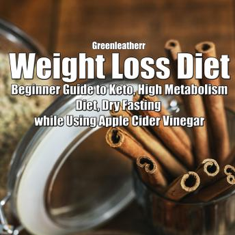 Weight Loss Diet: Beginner Guide to Keto, High Metabolism Diet, Dry Fasting while Using Apple Cider Vinegar