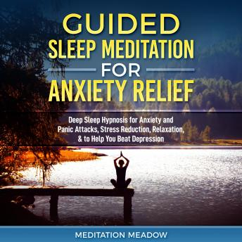 Guided Sleep Meditation for Anxiety Relief: Deep Sleep Hypnosis for Anxiety and Panic Attacks, Stress Reduction, Relaxation, & to Help You Beat Depression