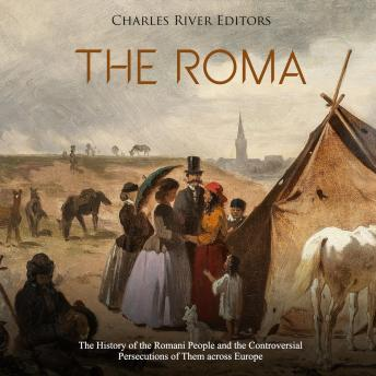 Roma, The: The History of the Romani People and the Controversial Persecutions of Them across Europe