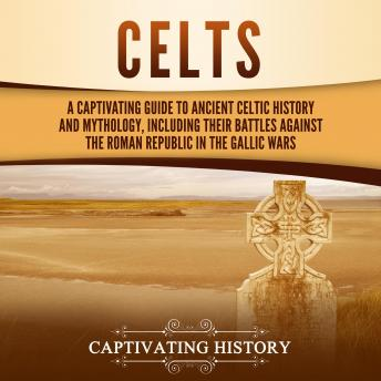 Download Celts: A Captivating Guide to Ancient Celtic History and Mythology, Including Their Battles Against the Roman Republic in the Gallic Wars by Captivating History