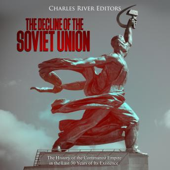 Decline of the Soviet Unionr: The History of the Communist Empire in the Last 30 Years of Its Existence, Charles River Editors