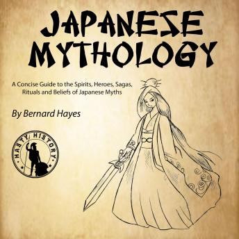 Japanese Mythology: A Concise Guide to the Gods, Heroes, Sagas, Rituals and Beliefs of Japanese Myths, Bernard Hayes
