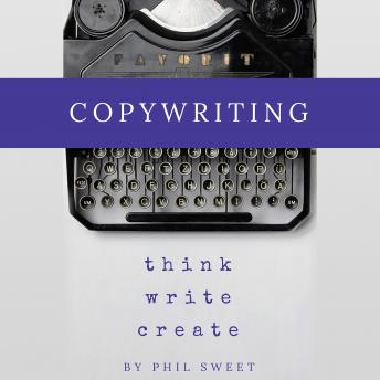 Copywriting: How to Write Copy That Sells and Working Anywhere With Your Own Freelance Copywriting Business, Phil Sweet