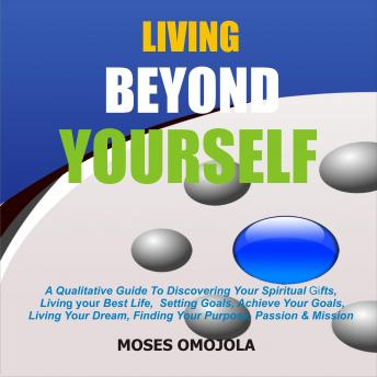 Download Living Beyond Yourself: A Qualitative Guide To Discovering Your Spiritual Gifts, Living Your Best Life, Setting Goals, Achieve Your Goals, Living Your Dream, Finding Your Purpose, Passion & Mission by Moses Omojola