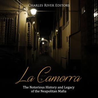 Download La Camorra: The Notorious History and Legacy of the Neapolitan Mafia by Charles River Editors