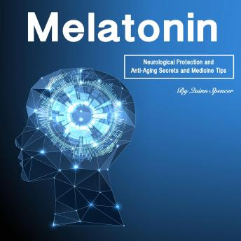 Download Melatonin: Neurological Protection and Anti-Aging Secrets and Medicine Tips by Quinn Spencer