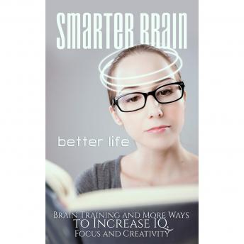 Smarter Brain Better Life - Boost Your Memory, Focus and Performance by Better Understanding Your Brain: Hack Your Brain and be Happier, More Productive, More Focussed and Smarter, Empowered Living