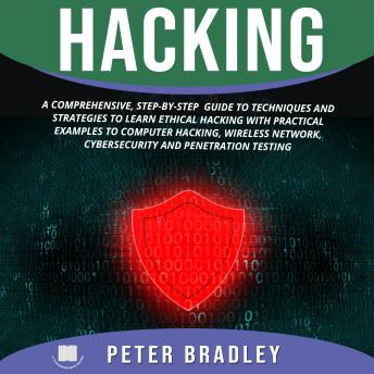 Download Hacking: A Comprehensive, Step-By-Step Guide to Techniques and Strategies to Learn Ethical Hacking With Practical Examples to Computer Hacking, Wireless Network, Cybersecurity and Penetration Test by Peter Bradley