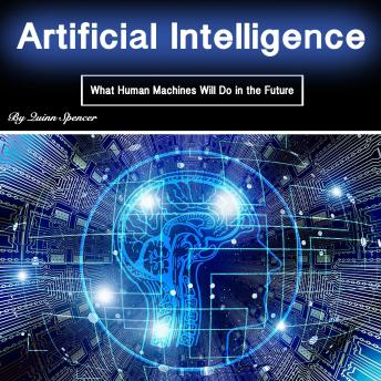 Download Artificial Intelligence: What Human Machines Will Do in the Future by Quinn Spencer