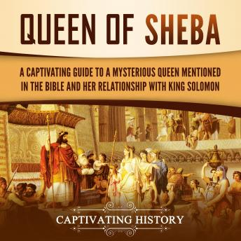 Queen of Sheba: A Captivating Guide to a Mysterious Queen Mentioned in the Bible and Her Relationship with King Solomon