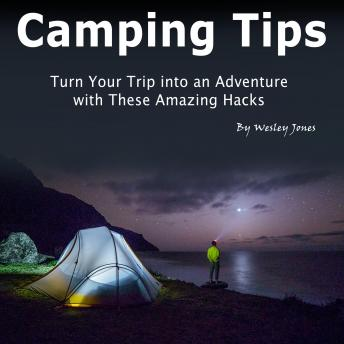 Camping Tips: Turn Your Trip into an Adventure with These Amazing Hacks