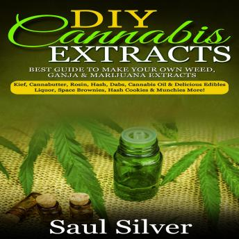 DIY Cannabis Extracts: Best guide to make your own weed,ganja & marijuana extracts:kief,cannabutter,rosin,hash,dabs,cannabis oil & delicious edibles:liquor,space brownies,hash cookies & munchies more!