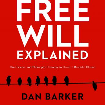 Free Will Explained: How Science and Philosophy Converge to Create a Beautiful Illusion, Dan Barker