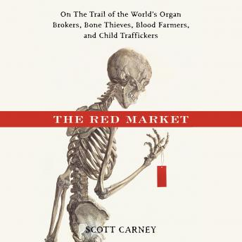 Red Market: On the Trail of the World's Organ Brokers, Bone Thieves, Blood Farmers and Child Traffickers, Scott , Scott Carney
