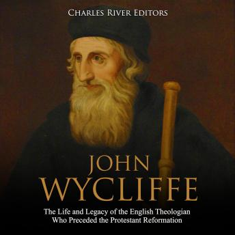 John Wycliffe: The Life and Legacy of the English Theologian Who Preceded the Protestant Reformation