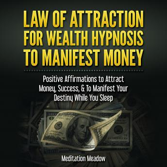 Law of Attraction for Wealth Hypnosis to Manifest Money: Positive Affirmations to Attract Money, Success, & To Manifest Your Destiny While You Sleep