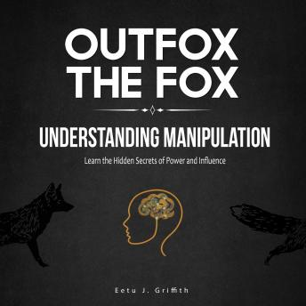 Outfox the Fox: Understanding Manipulation: Learn the Hidden Secrets of Power and Influence