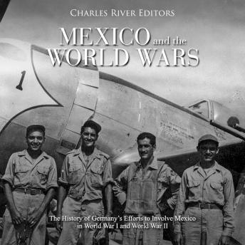 Mexico and the World Wars: The History of Germany's Efforts to Involve Mexico in World War I and World War II