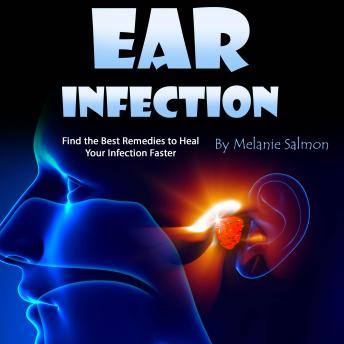 Download Ear Infection: Find the Best Remedies to Heal Your Infection Faster by Melanie Salmon