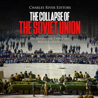 Collapse of the Soviet Unionr: The History of the USSR Under Mikhail Gorbachev, Audio book by Charles River Editors