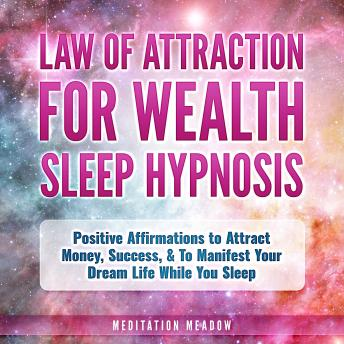 Law of Attraction for Wealth Sleep Hypnosis: Positive Affirmations to Attract Money, Success, & To Manifest Your Dream Life While You Sleep