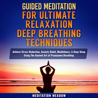 Guided Meditation for Ultimate Relaxation with Deep Breathing Techniques: Achieve Stress Reduction, Anxiety Relief, Mindfulness, & Deep Sleep Using The Ancient Art of Pranayama Breathing