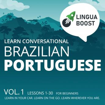 Learn Conversational Brazilian Portuguese: Vol. 1. Lessons 1-30. For beginners. Learn in your car. Learn on the go. Learn wherever you are.