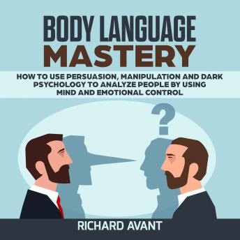 BODY LANGUAGE MASTERY: How to use Persuasion, Manipulation and Dark psychology to Analyze People by using Mind and Emotional Control.