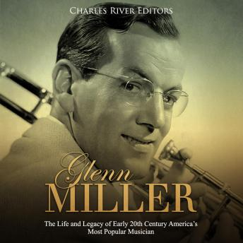 Glenn Miller: The Life and Legacy of Early 20th Century America's Most Popular Musician