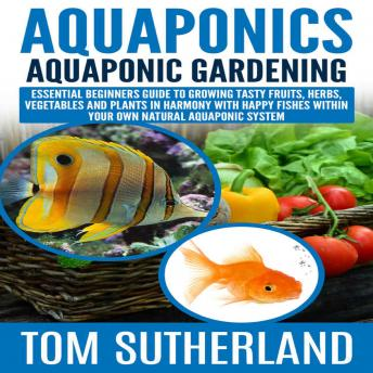 Aquaponics: Aquaponic Gardening: Essential Beginners Guide To Growing Tasty Fruits, Herbs, Vegetables And Plants In Harmony With Happy Fishes Within Your Own Natural Aquaponic System