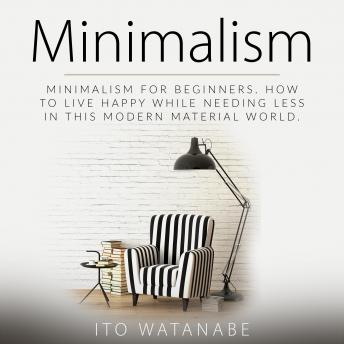 Minimalism: Minimalism for Beginners. How to Live Happy While Needing Less in This Modern Material World