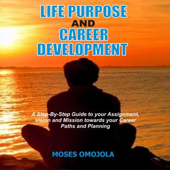 Life Purpose And Career Development: A Step-By-Step Guide To Your Assignment, Vision And Mission Towards Your Career Paths And Planning, Moses Omojola