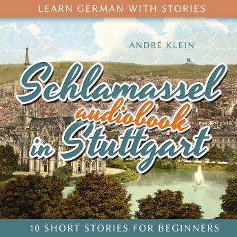 Learn German with Stories: Schlamassel in Stuttgart: 10 Short Stories For Beginners, André Klein
