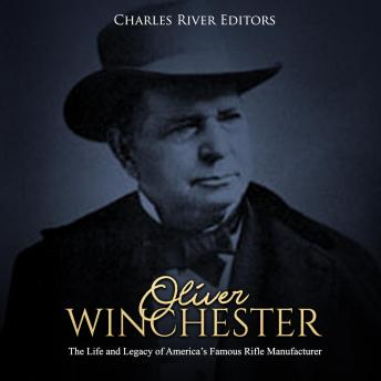 Oliver Winchester: The Life and Legacy of America's Famous Rifle Manufacturer, Charles River Editors