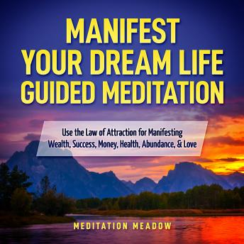 Manifest Your Dream Life Guided Meditation: Use the Law of Attraction for Manifesting Wealth, Success, Money, Health, Abundance, & Love