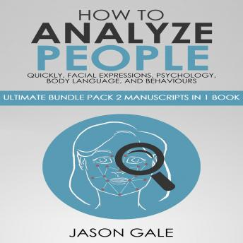 How to Analyze People Quickly, Facial Expressions, Psychology, Body Language, And Behaviors: Ultimate Guide