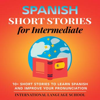 Spanish Short Stories for Intermediate: 10+ Short Stories to Learn Spanish and Improve Your Pronunciation