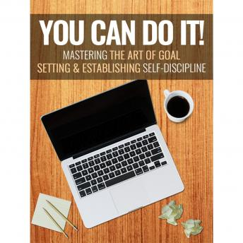You Can Do It - Mastering the Art of Goal Setting and Establishing Self-Discipline