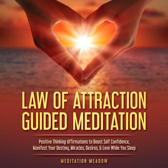 Law of Attraction Guided Meditation: Positive Thinking Affirmations to Boost Self Confidence, Manifest Your Destiny, Miracles, Desires, & Love While You Sleep