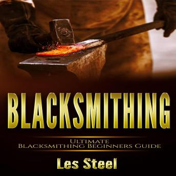 Blacksmithing: Ultimate Blacksmithing Beginners Guide. Easy and Useful DIY Step-by-Step Blacksmithing Projects for the New Enthusiastic Blacksmith, along with Mastering Great Designs and Techniques