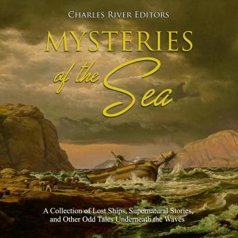 Mysteries of the Sea: A Collection of Lost Ships, Supernatural Stories, and Other Odd Tales Underneath the Waves