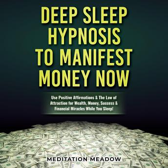 Deep Sleep Hypnosis to Manifest Money NOW: Use Positive Affirmations & The Law of Attraction for Wealth, Money, Success & Financial Miracles While You Sleep!, Meditation Meadow