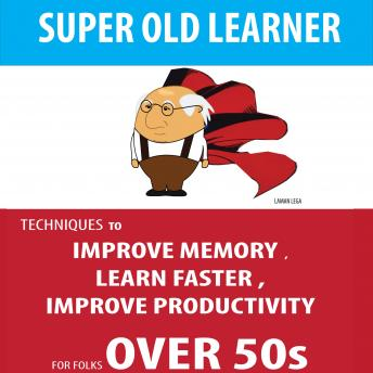 SUPER OLD LEARNER - LEARNING AND MEMORY OVER 50s: TECHNIQUES TO IMPROVE MEMORY , LEARN FASTER , IMPROVE PRODUCTIVITY FOR FOLKS OVER 50s