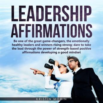 Leadership Affirmations: Be one of the great game-changers, the emotionally healthy leaders and winners rising strong; dare to take the lead through the power of strength-based positive affirmations d