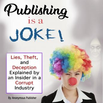Publishing Is a Joke: Lies, Theft, and Deception Explained by an Insider in a Corrupt Industry, Anonymous Publisher