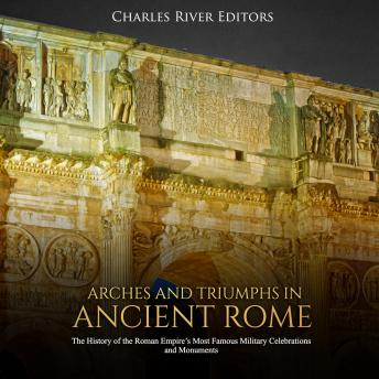 Arches and Triumphs in Ancient Rome: The History of the Roman Empire's Most Famous Military Celebrations and Monuments