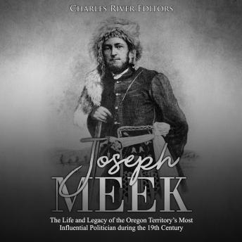 Joseph Meek: The Life and Legacy of the Oregon Territory's Most Influential Politician during the 19th Century
