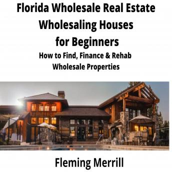 FLORIDA Wholesale Real Estate Wholesaling Houses for Beginners: How to find, finance & rehab wholesale properties