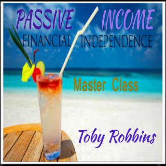 Passive Income - Financial Independence: Master Class, Toby Robbins